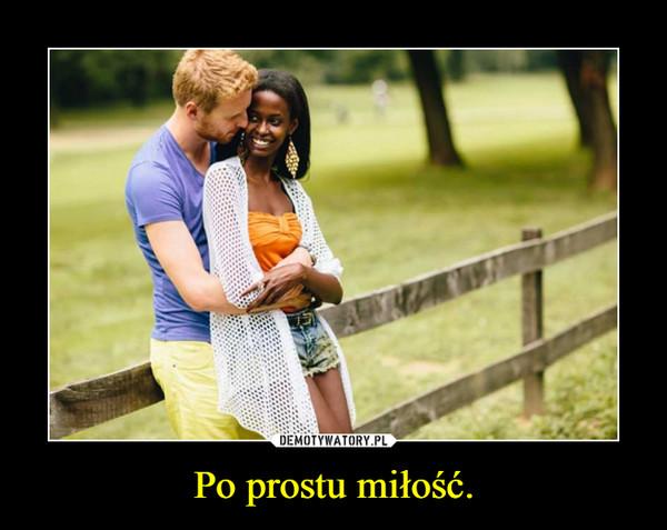 Po prostu miłość. –