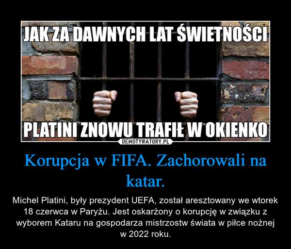 Korupcja w FIFA. Zachorowali na katar. – Michel Platini, były prezydent UEFA, został aresztowany we wtorek 18 czerwca w Paryżu. Jest oskarżony o korupcję w związku z wyborem Kataru na gospodarza mistrzostw świata w piłce nożnej w 2022 roku.