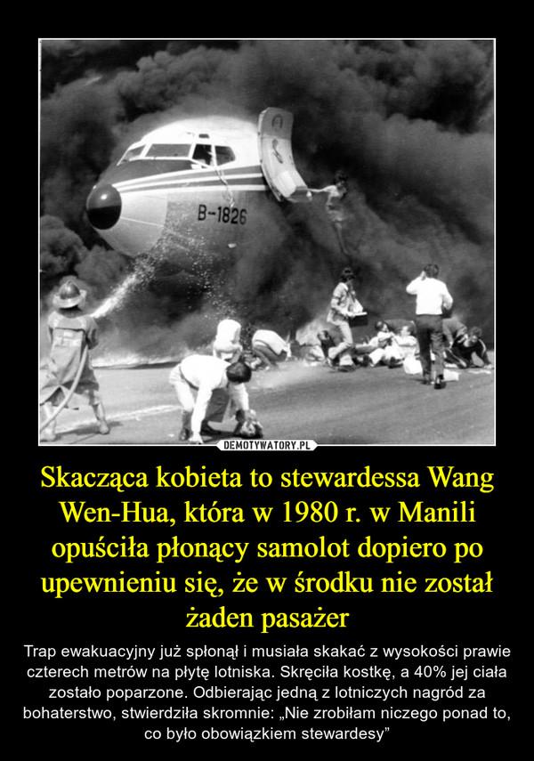 """Skacząca kobieta to stewardessa Wang Wen-Hua, która w 1980 r. w Manili opuściła płonący samolot dopiero po upewnieniu się, że w środku nie został żaden pasażer – Trap ewakuacyjny już spłonął i musiała skakać z wysokości prawie czterech metrów na płytę lotniska. Skręciła kostkę, a 40% jej ciała zostało poparzone. Odbierając jedną z lotniczych nagród za bohaterstwo, stwierdziła skromnie: """"Nie zrobiłam niczego ponad to, co było obowiązkiem stewardesy"""""""