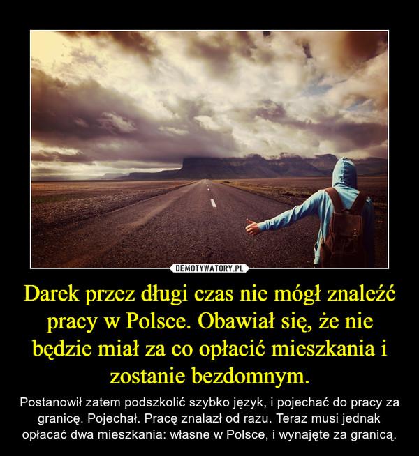 Darek przez długi czas nie mógł znaleźć pracy w Polsce. Obawiał się, że nie będzie miał za co opłacić mieszkania i zostanie bezdomnym. – Postanowił zatem podszkolić szybko język, i pojechać do pracy za granicę. Pojechał. Pracę znalazł od razu. Teraz musi jednak opłacać dwa mieszkania: własne w Polsce, i wynajęte za granicą.