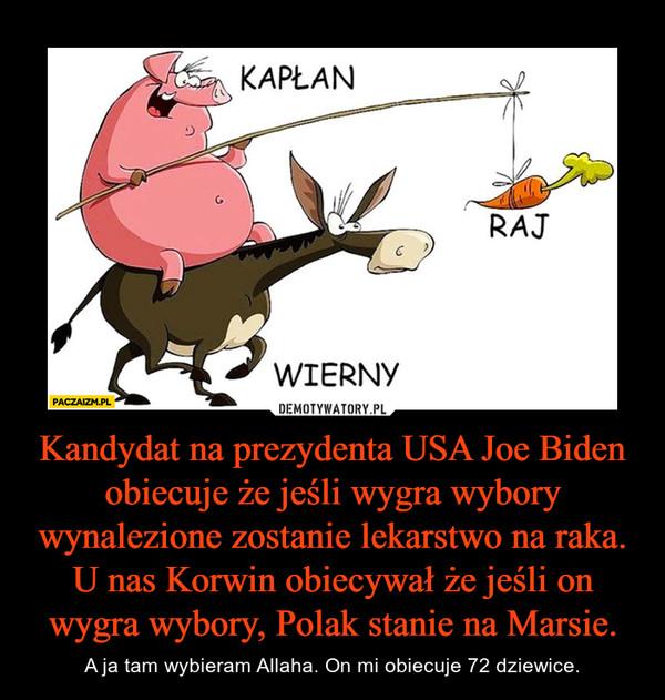 Kandydat na prezydenta USA Joe Biden obiecuje że jeśli wygra wybory wynalezione zostanie lekarstwo na raka. U nas Korwin obiecywał że jeśli on wygra wybory, Polak stanie na Marsie. – A ja tam wybieram Allaha. On mi obiecuje 72 dziewice.
