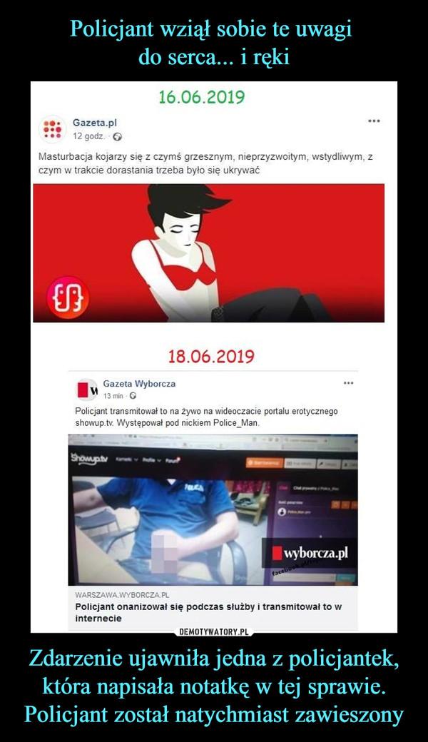 Zdarzenie ujawniła jedna z policjantek, która napisała notatkę w tej sprawie. Policjant został natychmiast zawieszony –  16.06.2019Gazeta.plMasturbacja kojarzy się z czymś grzesznym, nieprzyzwoitym, wstydliwym,czym w trakcie dorastania trzeba byfo się ukrywać18.06.2019Gazeta WyborczaPolicjant transmitował to na żywo na wideoczacie portalu erotycznegoshowup.tv. Występował pod nickiem Police_Man.