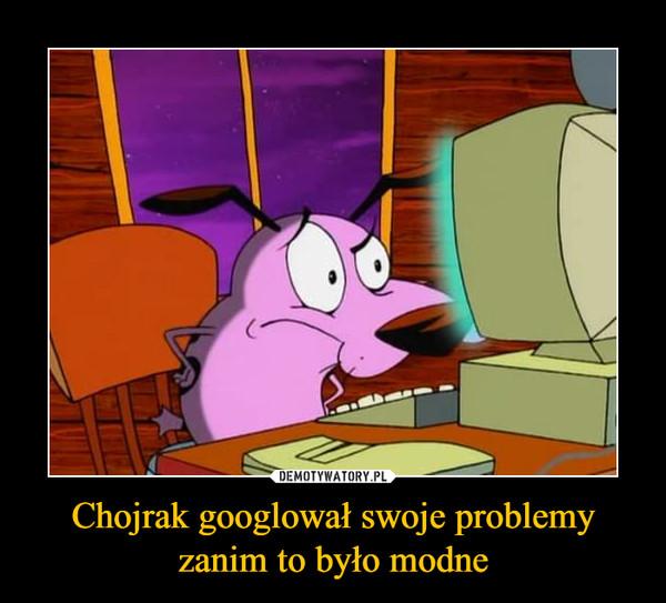 Chojrak googlował swoje problemyzanim to było modne –
