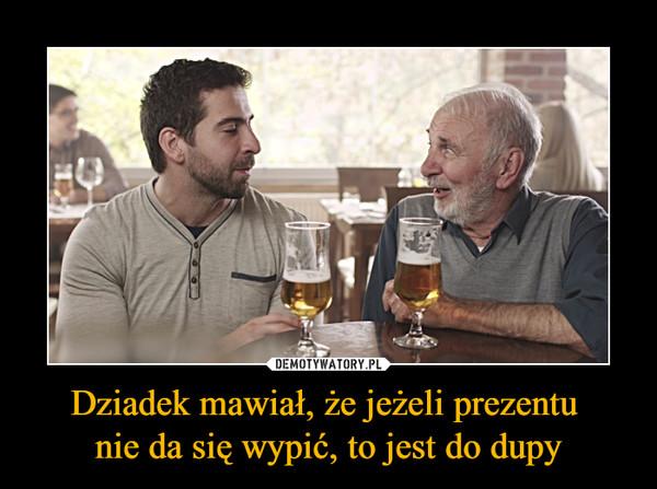 Dziadek mawiał, że jeżeli prezentu nie da się wypić, to jest do dupy –