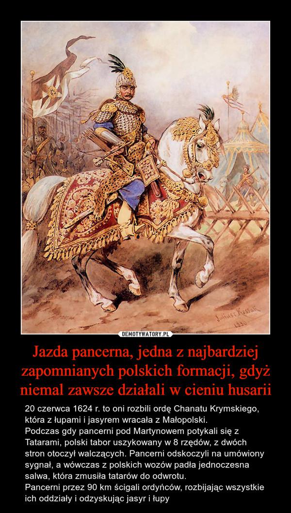 Jazda pancerna, jedna z najbardziej zapomnianych polskich formacji, gdyż niemal zawsze działali w cieniu husarii – 20 czerwca 1624 r. to oni rozbili ordę Chanatu Krymskiego, która z łupami i jasyrem wracała z Małopolski.Podczas gdy pancerni pod Martynowem potykali się z Tatarami, polski tabor uszykowany w 8 rzędów, z dwóch stron otoczył walczących. Pancerni odskoczyli na umówiony sygnał, a wówczas z polskich wozów padła jednoczesna salwa, która zmusiła tatarów do odwrotu.Pancerni przez 90 km ścigali ordyńców, rozbijając wszystkie ich oddziały i odzyskując jasyr i łupy