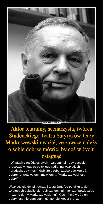 """Aktor teatralny, scenarzysta, twórca Studenckiego Teatru Satyryków Jerzy Markuszewski uważał, że zawsze należy o sobie dobrze mówić, by coś w życiu osiągnąć – - W latach sześćdziesiątych - wspominał - gdy zacząłem pracować w teatrze polskiego radia, na wszystkich naradach, gdy ktoś mówił, że trzeba sztukę dać komuś dobremu, wstawałem i mówiłem… """"Markuszewski jest dobry"""".Wszyscy się śmiali, uważali to za żart. Ale po kilku takich występach opłaciło się. Usłyszałem, jak mój szef powiedział: może to damy Markuszewskiemu? Ktoś mi mówił, że on dobry jest, nie pamiętam już kto, ale ktoś z branży…"""