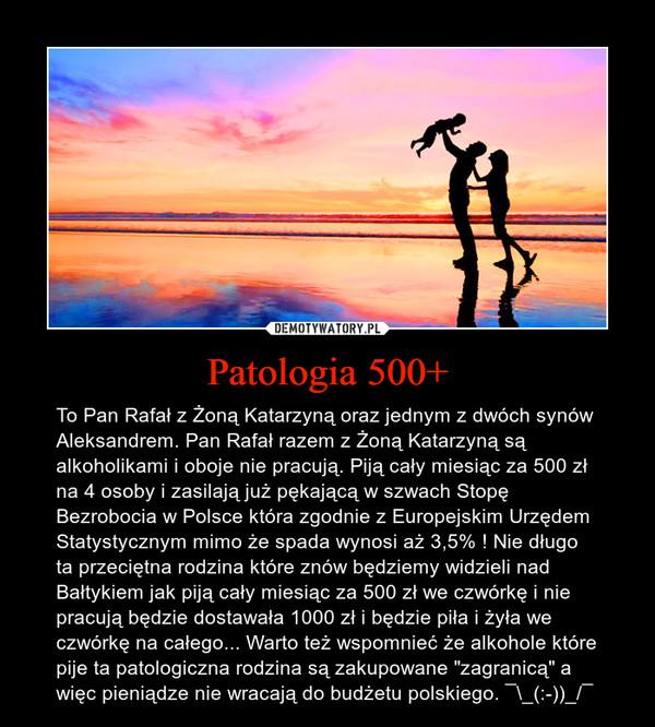 """Patologia 500+ – To Pan Rafał z Żoną Katarzyną oraz jednym z dwóch synów Aleksandrem. Pan Rafał razem z Żoną Katarzyną są alkoholikami i oboje nie pracują. Piją cały miesiąc za 500 zł na 4 osoby i zasilają już pękającą w szwach Stopę Bezrobocia w Polsce która zgodnie z Europejskim Urzędem Statystycznym mimo że spada wynosi aż 3,5% ! Nie długo ta przeciętna rodzina które znów będziemy widzieli nad Bałtykiem jak piją cały miesiąc za 500 zł we czwórkę i nie pracują będzie dostawała 1000 zł i będzie piła i żyła we czwórkę na całego... Warto też wspomnieć że alkohole które pije ta patologiczna rodzina są zakupowane """"zagranicą"""" a więc pieniądze nie wracają do budżetu polskiego. ¯\_(:-))_/¯"""