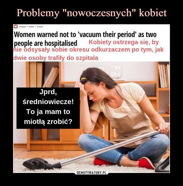 –  Kobiety ostrzega się, bynie odsysały sobie okresu odkurzaczem po tym, jak dwie osoby trafiły do szpitalaJprd,średniowiecze!To ja mam tomiotłą zrobić?