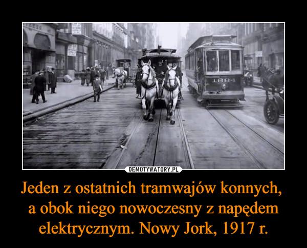 Jeden z ostatnich tramwajów konnych, a obok niego nowoczesny z napędem elektrycznym. Nowy Jork, 1917 r. –
