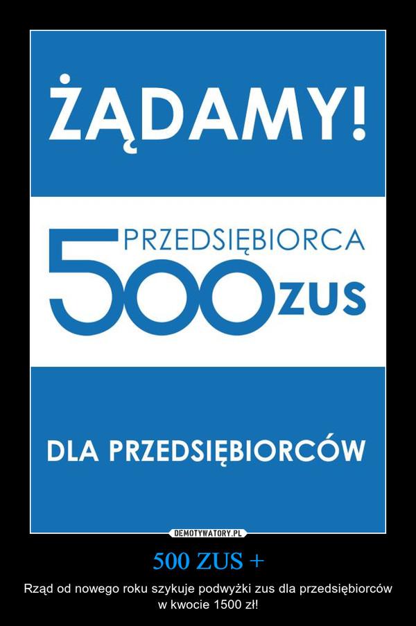 500 ZUS + – Rząd od nowego roku szykuje podwyżki zus dla przedsiębiorców w kwocie 1500 zł!