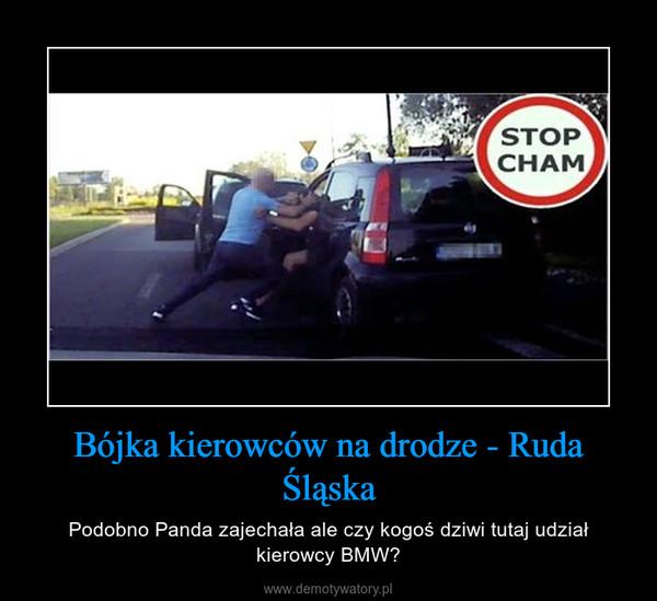 Bójka kierowców na drodze - Ruda Śląska – Podobno Panda zajechała ale czy kogoś dziwi tutaj udział kierowcy BMW?