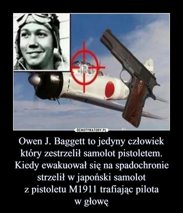Owen J. Baggett to jedyny człowiek który zestrzelił samolot pistoletem. Kiedy ewakuował się na spadochronie strzelił w japoński samolotz pistoletu M1911 trafiając pilotaw głowę –