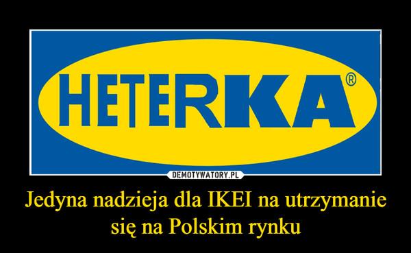 Jedyna nadzieja dla IKEI na utrzymanie się na Polskim rynku –