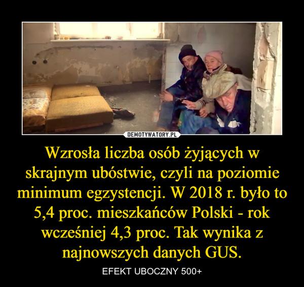 Wzrosła liczba osób żyjących w skrajnym ubóstwie, czyli na poziomie minimum egzystencji. W 2018 r. było to 5,4 proc. mieszkańców Polski - rok wcześniej 4,3 proc. Tak wynika z najnowszych danych GUS. – EFEKT UBOCZNY 500+