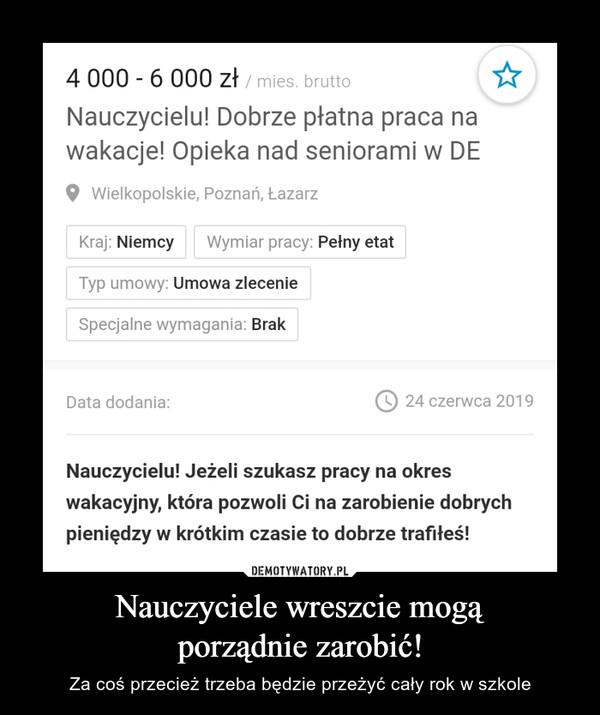 Nauczyciele wreszcie mogąporządnie zarobić! – Za coś przecież trzeba będzie przeżyć cały rok w szkole 4 000 6 000 zł /mies. bruttoNauczycielu! Dobrze płatna praca nawakacje! Opieka nad seniorami w DEWielkopolskie, Poznań, ŁazarzWymiar pracy: Pełny etatKraj: NiemcyTyp umowy: Umowa zlecenieSpecjalne wymagania: Brak24 czerwca 2019Data dodania:Nauczycielu! Jeżeli szukasz pracy na okreswakacyjny, która pozwoli Ci na zarobienie dobrychpieniędzy w krótkim czasie to dobrze trafiteś!