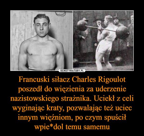 Francuski siłacz Charles Rigoulot poszedł do więzienia za uderzenie nazistowskiego strażnika. Uciekł z celi wyginając kraty, pozwalając też uciec innym więźniom, po czym spuścił wpie*dol temu samemu –