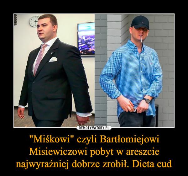 """""""Miśkowi"""" czyli Bartłomiejowi Misiewiczowi pobyt w areszcie najwyraźniej dobrze zrobił. Dieta cud –"""