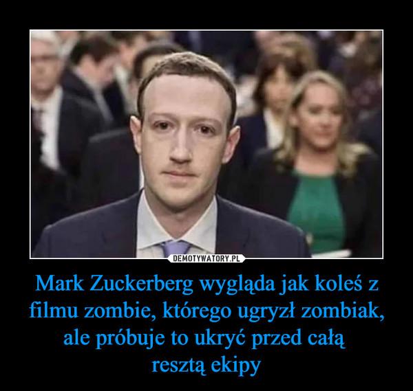 Mark Zuckerberg wygląda jak koleś z filmu zombie, którego ugryzł zombiak, ale próbuje to ukryć przed całą resztą ekipy –