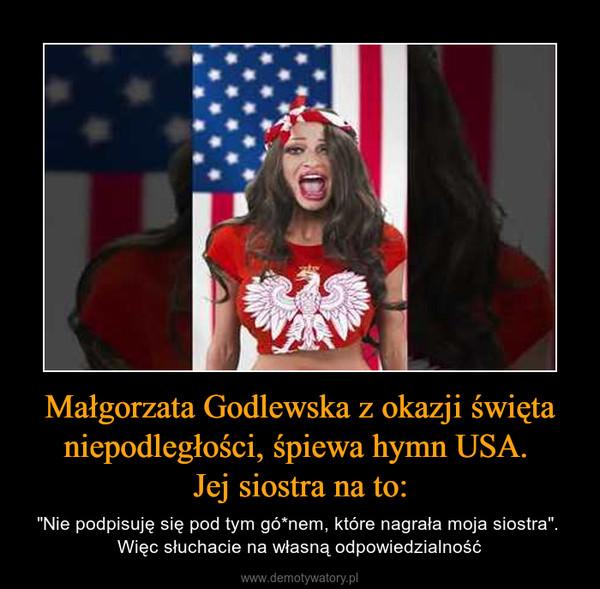 """Małgorzata Godlewska z okazji święta niepodległości, śpiewa hymn USA. Jej siostra na to: – """"Nie podpisuję się pod tym gó*nem, które nagrała moja siostra"""". Więc słuchacie na własną odpowiedzialność"""