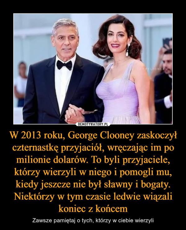 W 2013 roku, George Clooney zaskoczył czternastkę przyjaciół, wręczając im po milionie dolarów. To byli przyjaciele, którzy wierzyli w niego i pomogli mu, kiedy jeszcze nie był sławny i bogaty. Niektórzy w tym czasie ledwie wiązali koniec z końcem – Zawsze pamiętaj o tych, którzy w ciebie wierzyli