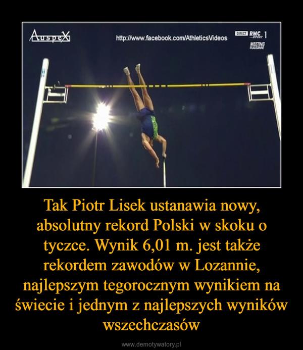 Tak Piotr Lisek ustanawia nowy, absolutny rekord Polski w skoku o tyczce. Wynik 6,01 m. jest także rekordem zawodów w Lozannie, najlepszym tegorocznym wynikiem na świecie i jednym z najlepszych wyników wszechczasów –