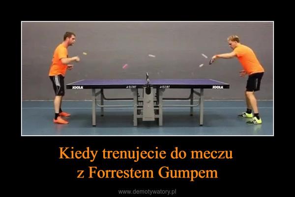 Kiedy trenujecie do meczu z Forrestem Gumpem –