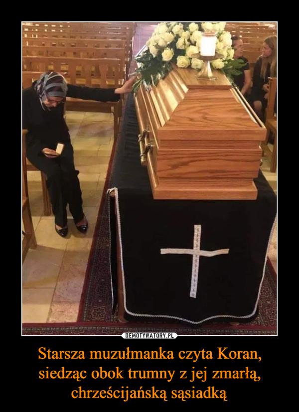 Starsza muzułmanka czyta Koran, siedząc obok trumny z jej zmarłą, chrześcijańską sąsiadką –