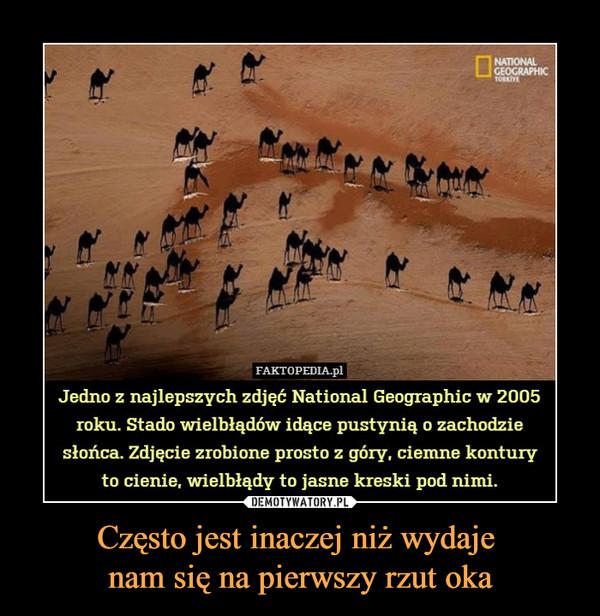 Często jest inaczej niż wydaje nam się na pierwszy rzut oka –  IFAKTOPEDIA.plJedno z najlepszych zdjęć National Geographic w 2005roku. Stado wielbłądów idące pustynią o zachodziesłońca. Zdjęcie zrobione prosto z góry, ciemne konturyto cienie, wielbłądy to jasne kreski pod nimi.