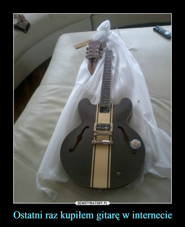 Ostatni raz kupiłem gitarę w internecie –