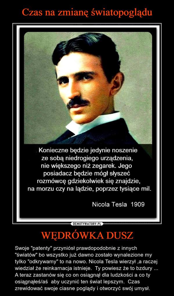 """WĘDRÓWKA DUSZ – Swoje """"patenty"""" przyniósł prawdopodobnie z innych """"światów"""" bo wszystko już dawno zostało wynalezione my tylko """"odkrywamy"""" to na nowo. Nicola Tesla wierzył ,a raczej wiedział że reinkarnacja istnieje.  Ty powiesz że to bzdury ... A teraz zastanów się co on osiągnął dla ludzkości a co ty osiągnąłeś/aś  aby uczynić ten świat lepszym.  Czas zrewidować swoje ciasne poglądy i otworzyć swój umysł."""