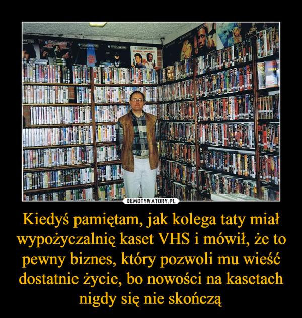 Kiedyś pamiętam, jak kolega taty miał wypożyczalnię kaset VHS i mówił, że to pewny biznes, który pozwoli mu wieść dostatnie życie, bo nowości na kasetach nigdy się nie skończą –