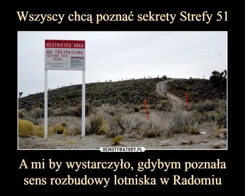 Wszyscy chcą poznać sekrety Strefy 51 A mi by wystarczyło, gdybym poznała sens rozbudowy lotniska w Radomiu