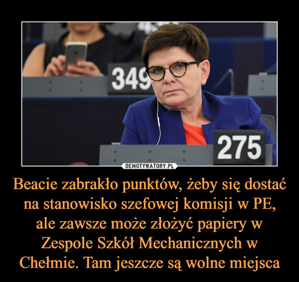 Beacie zabrakło punktów, żeby się dostać na stanowisko szefowej komisji w PE, ale zawsze może złożyć papiery w Zespole Szkół Mechanicznych w Chełmie. Tam jeszcze są wolne miejsca –