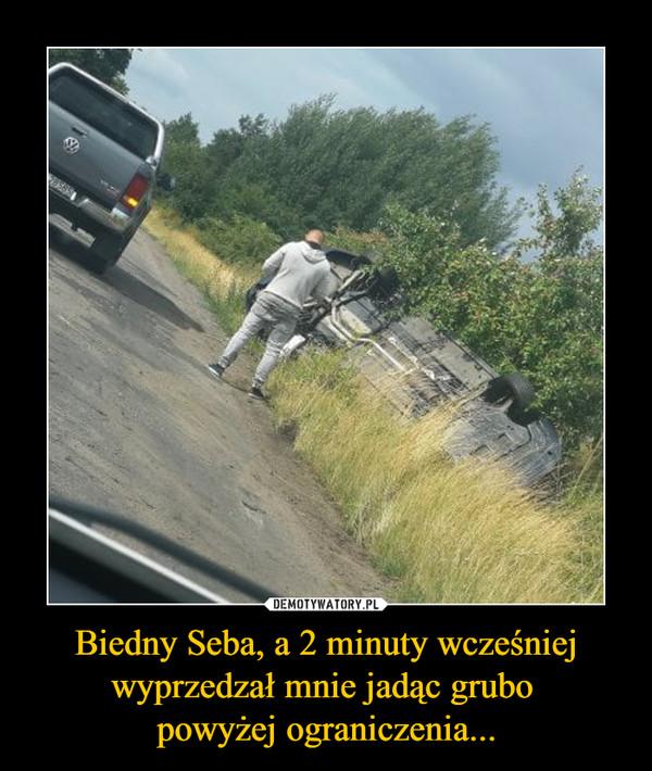 Biedny Seba, a 2 minuty wcześniej wyprzedzał mnie jadąc grubo powyżej ograniczenia... –