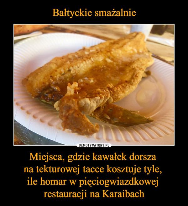 Miejsca, gdzie kawałek dorsza na tekturowej tacce kosztuje tyle, ile homar w pięciogwiazdkowej restauracji na Karaibach –