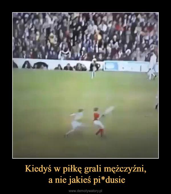 Kiedyś w piłkę grali mężczyźni, a nie jakieś pi*dusie –