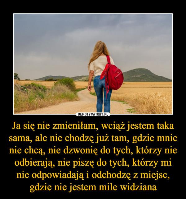 Ja się nie zmieniłam, wciąż jestem taka sama, ale nie chodzę już tam, gdzie mnie nie chcą, nie dzwonię do tych, którzy nie odbierają, nie piszę do tych, którzy mi nie odpowiadają i odchodzę z miejsc, gdzie nie jestem mile widziana –