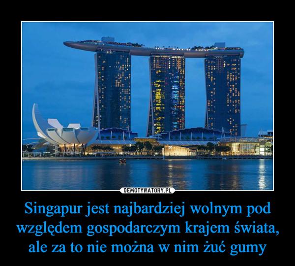 Singapur jest najbardziej wolnym pod względem gospodarczym krajem świata, ale za to nie można w nim żuć gumy –