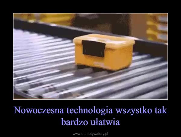 Nowoczesna technologia wszystko tak bardzo ułatwia –
