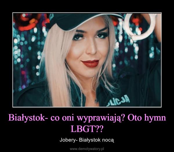 Białystok- co oni wyprawiają? Oto hymn LBGT?? – Jobery- Białystok nocą