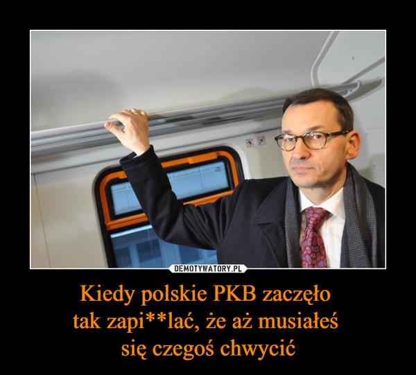 Kiedy polskie PKB zaczęło tak zapi**lać, że aż musiałeś się czegoś chwycić –
