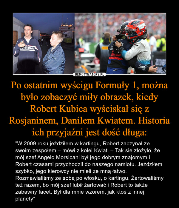 """Po ostatnim wyścigu Formuły 1, można było zobaczyć miły obrazek, kiedy Robert Kubica wyściskał się z Rosjaninem, Danilem Kwiatem. Historia ich przyjaźni jest dość długa: – """"W 2009 roku jeździłem w kartingu, Robert zaczynał ze swoim zespołem – mówi z kolei Kwiat. – Tak się złożyło, że mój szef Angelo Morsicani był jego dobrym znajomym i Robert czasami przychodził do naszego namiotu. Jeździłem szybko, jego kierowcy nie mieli ze mną łatwo. Rozmawialiśmy ze sobą po włosku, o kartingu. Żartowaliśmy też razem, bo mój szef lubił żartować i Robert to także zabawny facet. Był dla mnie wzorem, jak ktoś z innej planety"""""""