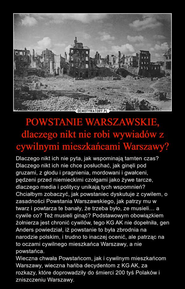 POWSTANIE WARSZAWSKIE, dlaczego nikt nie robi wywiadów z cywilnymi mieszkańcami Warszawy? – Dlaczego nikt ich nie pyta, jak wspominają tamten czas? Dlaczego nikt ich nie chce posłuchać, jak ginęli pod gruzami, z głodu i pragnienia, mordowani i gwałceni, pędzeni przed niemieckimi czołgami jako żywe tarcze, dlaczego media i politycy unikają tych wspomnień? Chciałbym zobaczyć, jak powstaniec dyskutuje z cywilem, o zasadności Powstania Warszawskiego, jak patrzy mu w twarz i powtarza te banały, że trzeba było, ze musieli… a cywile co? Też musieli ginąć? Podstawowym obowiązkiem żołnierza jest chronić cywilów, tego KG AK nie dopełniła, gen Anders powiedział, iż powstanie to była zbrodnia na narodzie polskim, i trudno to inaczej ocenić, ale patrząc na to oczami cywilnego mieszkańca Warszawy, a nie powstańca.Wieczna chwała Powstańcom, jak i cywilnym mieszkańcom Warszawy, wieczna hańba decydentom z KG AK, za rozkazy, które doprowadziły do śmierci 200 tyś Polaków i zniszczeniu Warszawy.