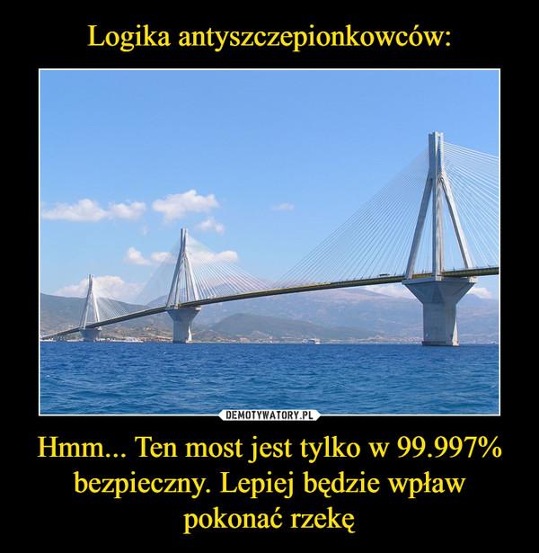 Hmm... Ten most jest tylko w 99.997% bezpieczny. Lepiej będzie wpław pokonać rzekę –
