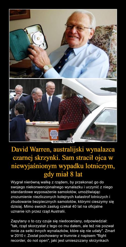 David Warren, australijski wynalazca czarnej skrzynki. Sam stracił ojca w niewyjaśnionym wypadku lotniczym, gdy miał 8 lat