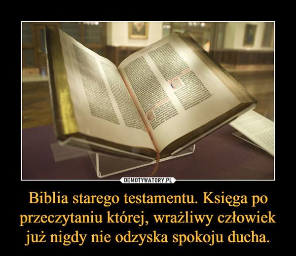 Biblia starego testamentu. Księga po przeczytaniu której, wrażliwy człowiek już nigdy nie odzyska spokoju ducha. –