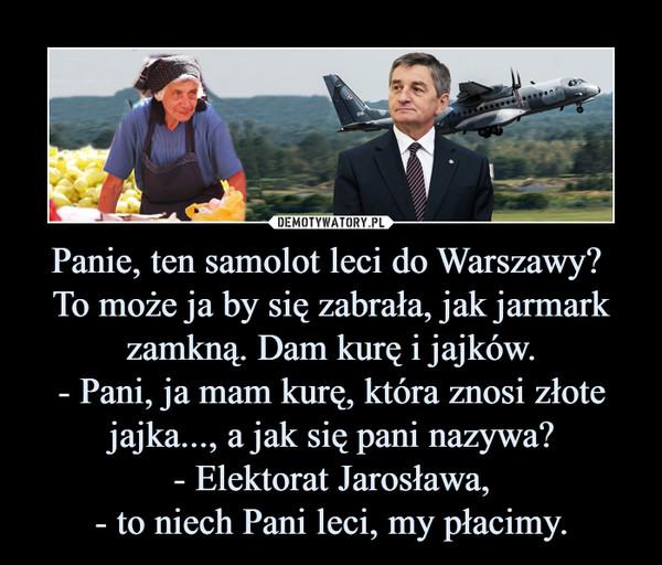 Panie, ten samolot leci do Warszawy? To może ja by się zabrała, jak jarmark zamkną. Dam kurę i jajków.- Pani, ja mam kurę, która znosi złote jajka..., a jak się pani nazywa?- Elektorat Jarosława,- to niech Pani leci, my płacimy. –