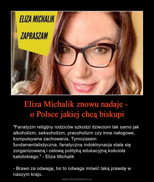 """Eliza Michalik znowu nadaje - o Polsce jakiej chcą biskupi – """"Fanatyzm religijny rodziców szkodzi dzieciom tak samo jak alkoholizm, seksoholizm, pracoholizm czy inne nałogowe, kompulsywne zachowania. Tymczasem fundamentalistyczna, fanatyczna indoktrynacja stała się zorganizowaną i celową polityką edukacyjną kościoła katolickiego."""" - Eliza Michalik- Brawo za odwagę, bo to odwaga mówić taką prawdę w naszym kraju."""