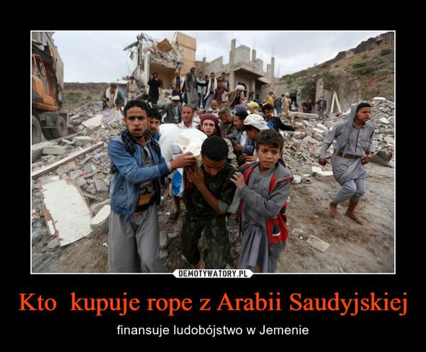 Kto  kupuje rope z Arabii Saudyjskiej – finansuje ludobójstwo w Jemenie