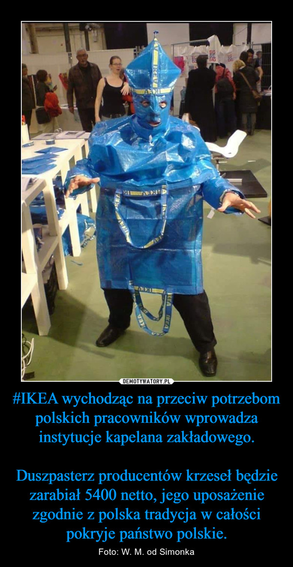 #IKEA wychodząc na przeciw potrzebom polskich pracowników wprowadza instytucje kapelana zakładowego.Duszpasterz producentów krzeseł będzie zarabiał 5400 netto, jego uposażenie zgodnie z polska tradycja w całości pokryje państwo polskie. – Foto: W. M. od Simonka